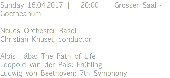Sunday 16.04.2017 | 20:00 · Grosser Saal · Goetheanum Neues Orchester Basel Christian Knüsel, conductor Alois Hába: The Path of Life Leopold van der Pals: Frühling Ludwig von Beethoven: 7th Symphony